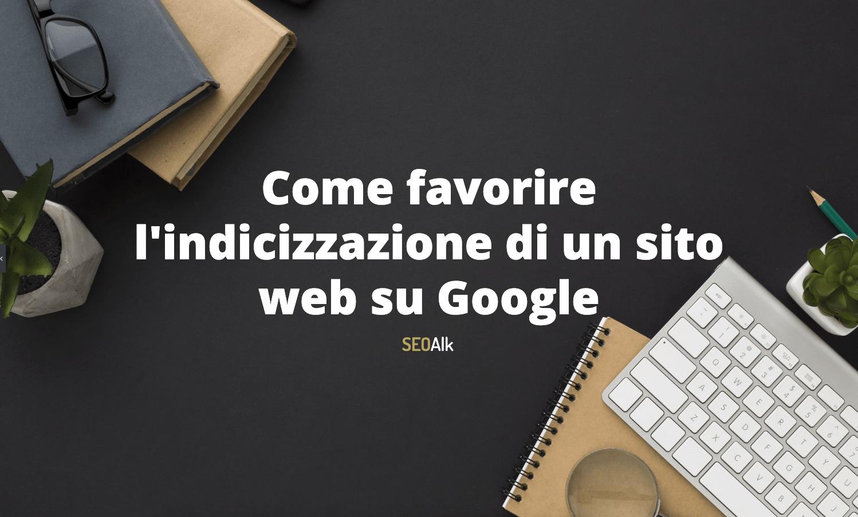 Come favorire l'indicizzazione di un sito su Google